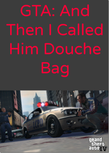 GTA: So Then I Called Him a DoucheBag