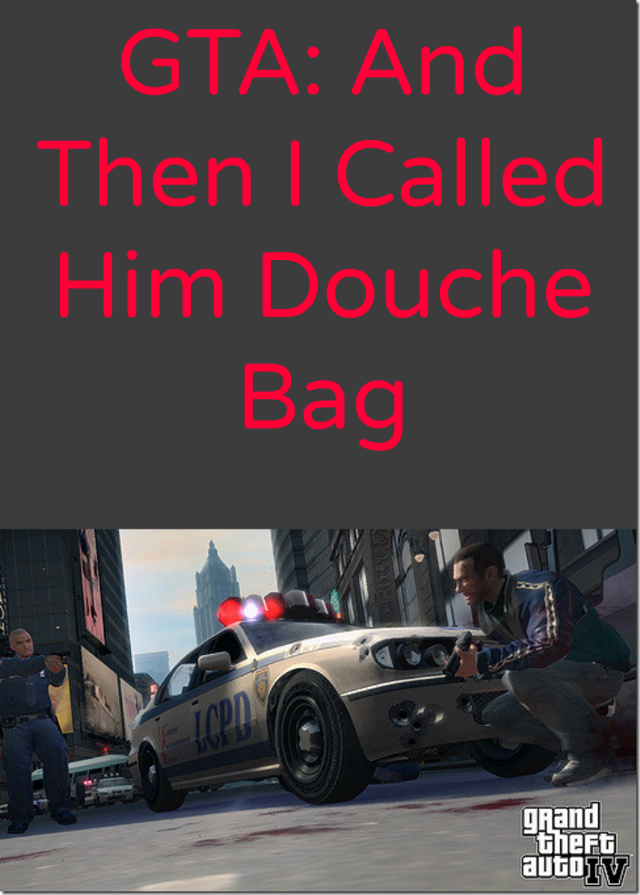Grand Theft Auto - And Then I Called Him a Douche Bag