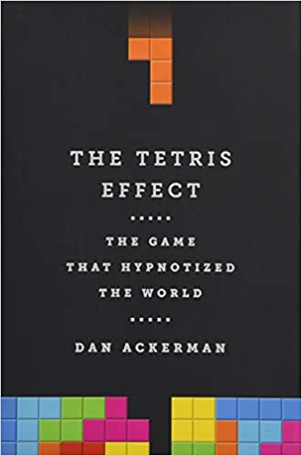 The Tetris Effect: The Game that Hypnotized the World by Dan Ackerman